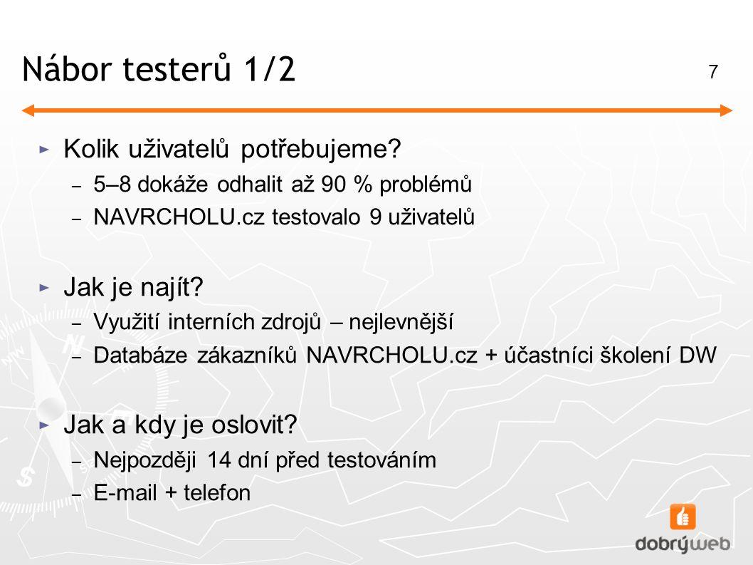 7 Nábor testerů 1/2 ► Kolik uživatelů potřebujeme? – 5–8 dokáže odhalit až 90 % problémů – NAVRCHOLU.cz testovalo 9 uživatelů ► Jak je najít? – Využit