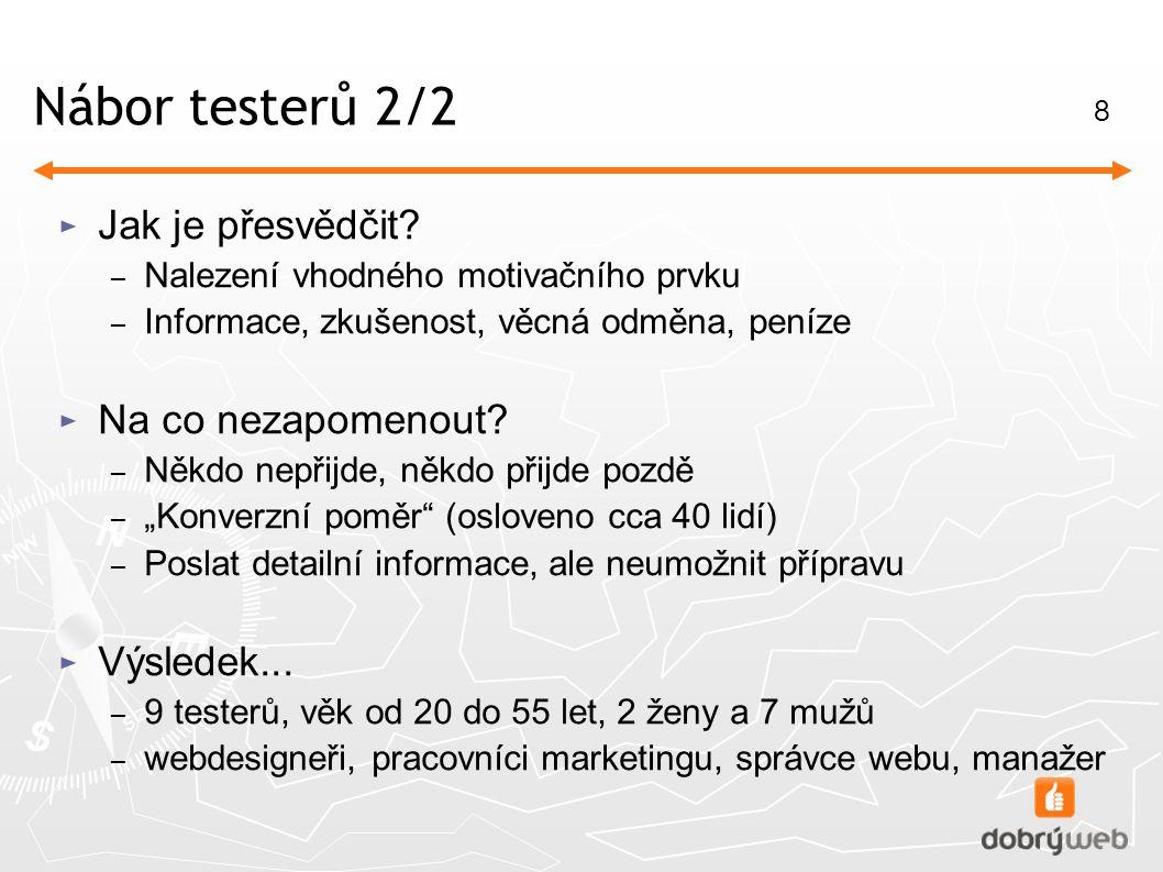 8 Nábor testerů 2/2 ► Jak je přesvědčit? – Nalezení vhodného motivačního prvku – Informace, zkušenost, věcná odměna, peníze ► Na co nezapomenout? – Ně