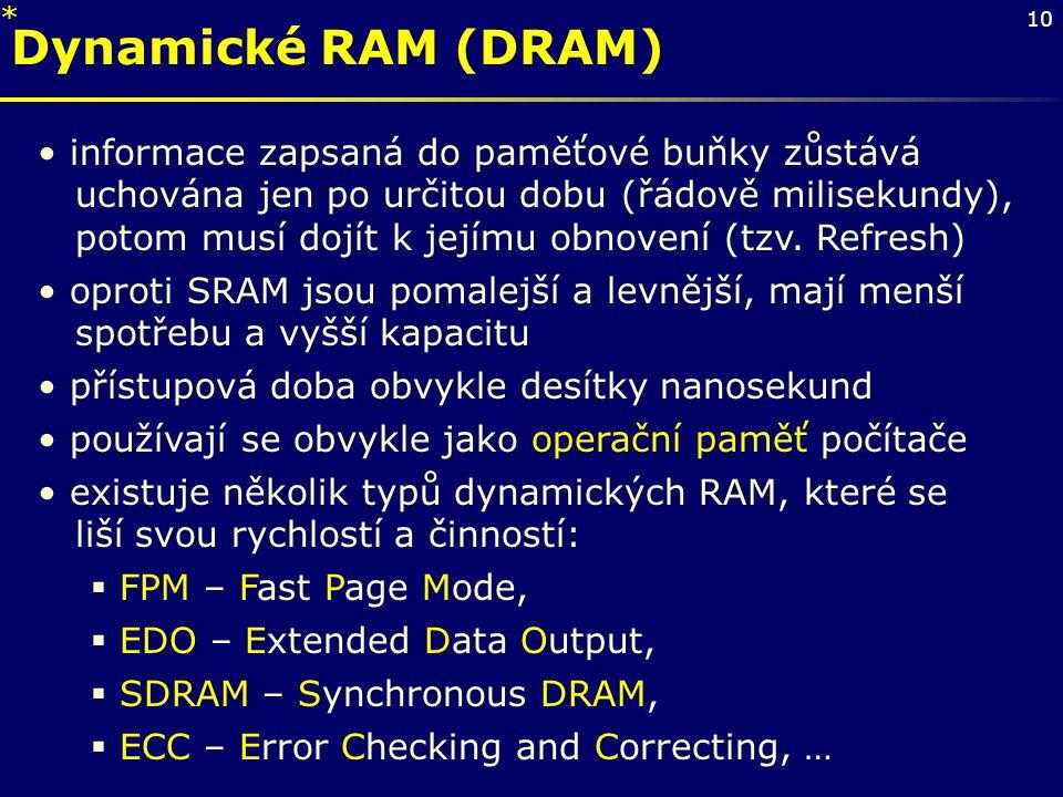 10 Dynamické RAM (DRAM) informace zapsaná do paměťové buňky zůstává uchována jen po určitou dobu (řádově milisekundy), potom musí dojít k jejímu obnov