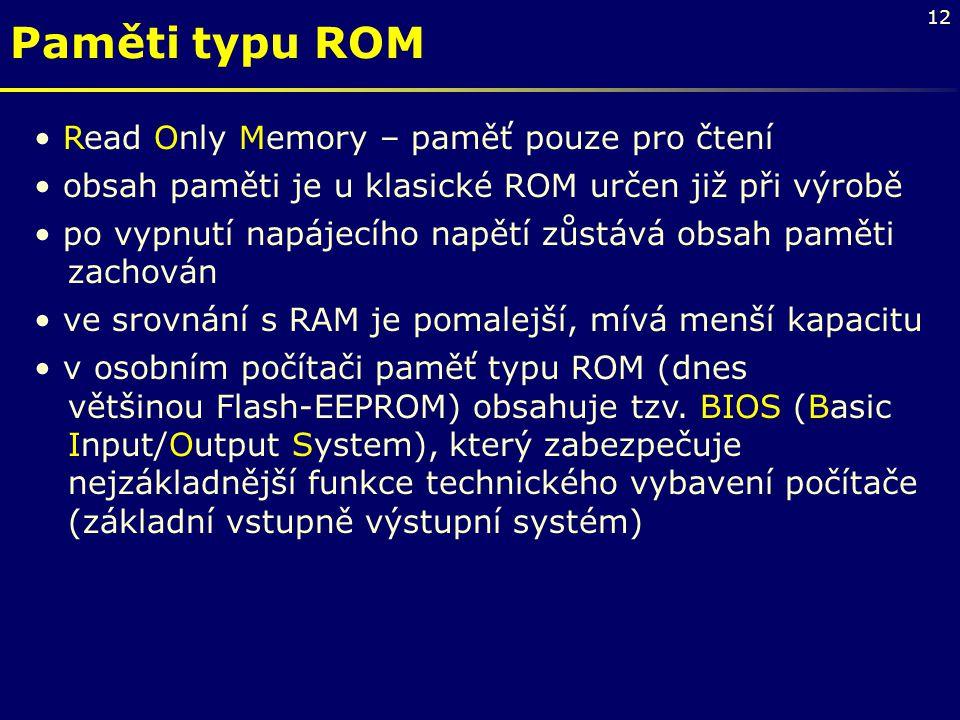 12 Paměti typu ROM Read Only Memory – paměť pouze pro čtení obsah paměti je u klasické ROM určen již při výrobě po vypnutí napájecího napětí zůstává o