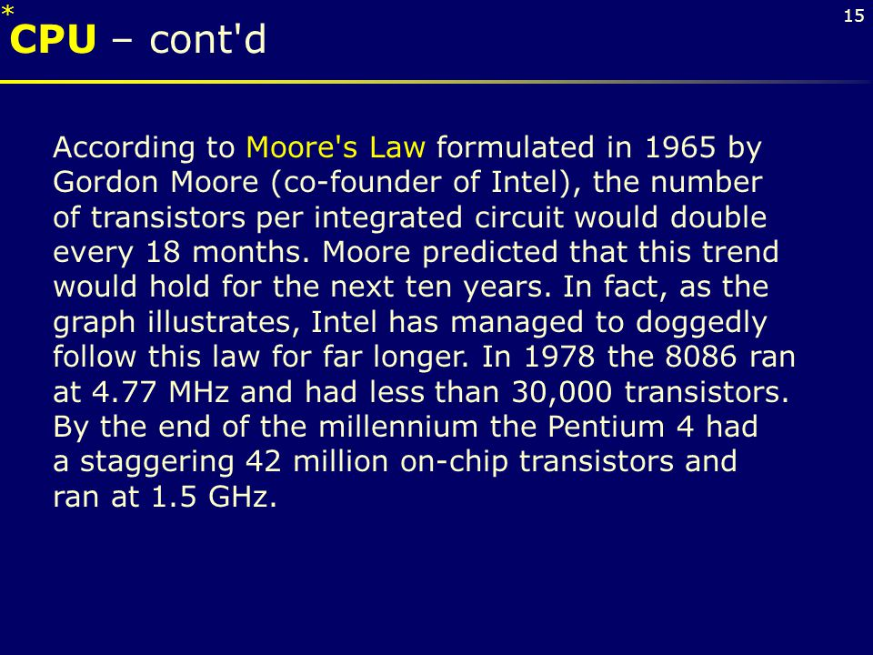 15 CPU – cont'd According to Moore's Law formulated in 1965 by Gordon Moore (co-founder of Intel), the number of transistors per integrated circuit wo