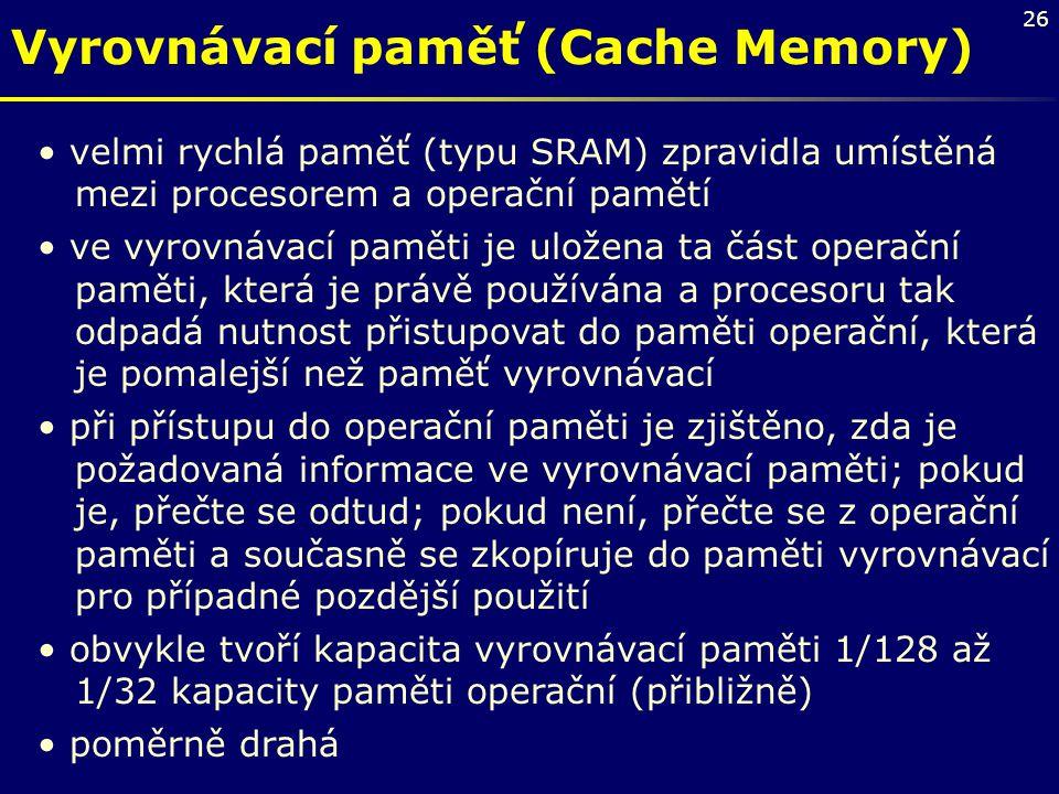 26 Vyrovnávací paměť (Cache Memory) velmi rychlá paměť (typu SRAM) zpravidla umístěná mezi procesorem a operační pamětí ve vyrovnávací paměti je ulože