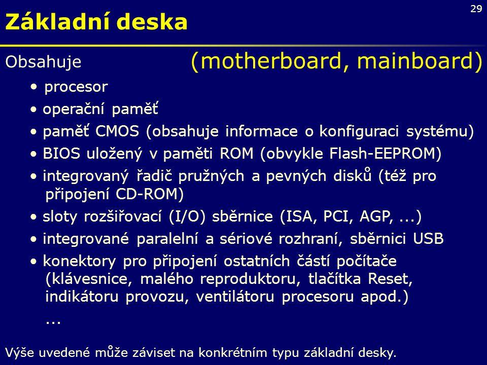 29 Základní deska Obsahuje procesor operační paměť paměť CMOS (obsahuje informace o konfiguraci systému) BIOS uložený v paměti ROM (obvykle Flash-EEPR