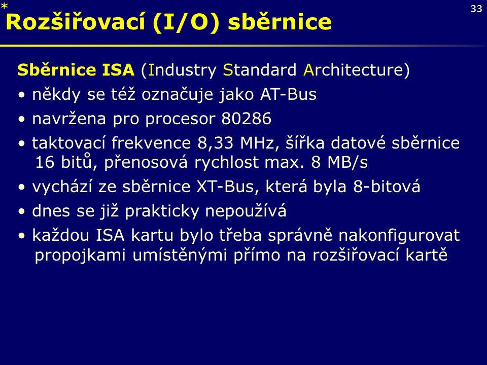 33 Rozšiřovací (I/O) sběrnice Sběrnice ISA (Industry Standard Architecture) někdy se též označuje jako AT-Bus navržena pro procesor 80286 taktovací fr