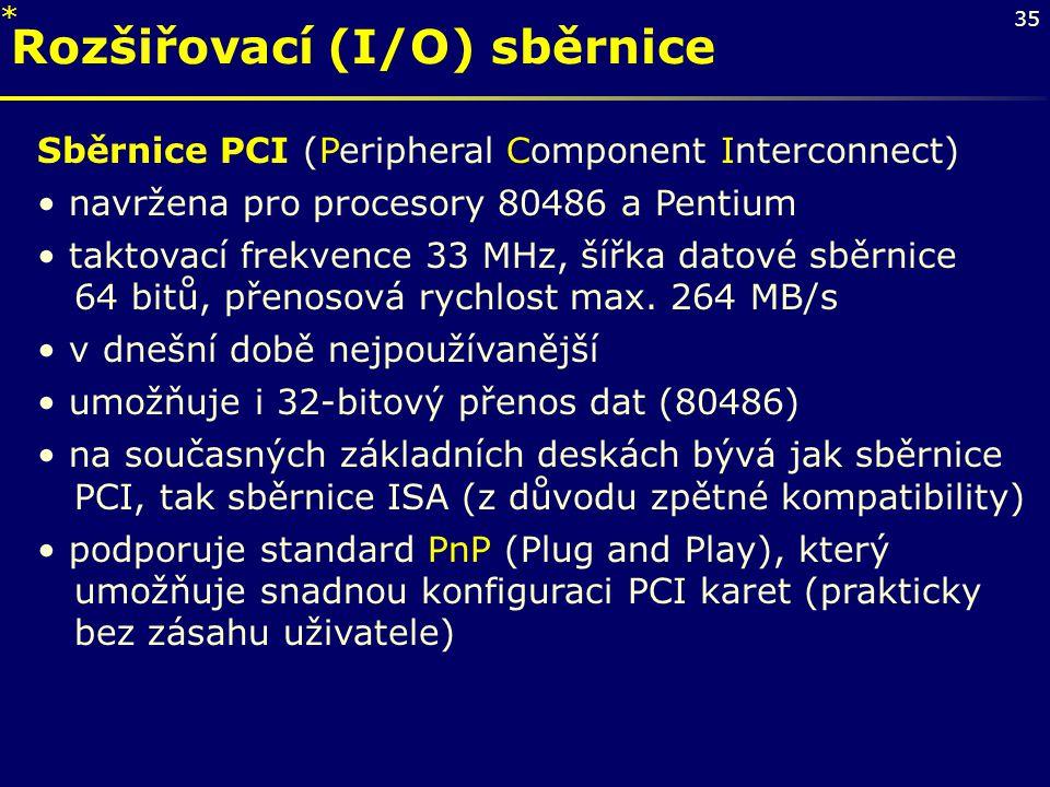 35 Rozšiřovací (I/O) sběrnice Sběrnice PCI (Peripheral Component Interconnect) navržena pro procesory 80486 a Pentium taktovací frekvence 33 MHz, šířk