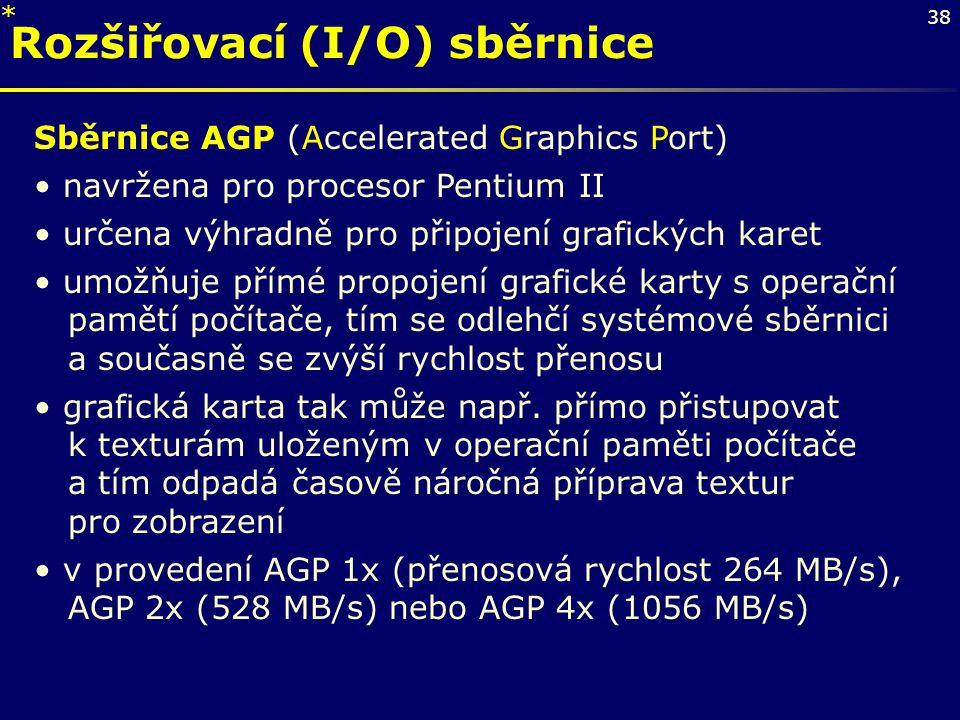38 Rozšiřovací (I/O) sběrnice Sběrnice AGP (Accelerated Graphics Port) navržena pro procesor Pentium II určena výhradně pro připojení grafických karet