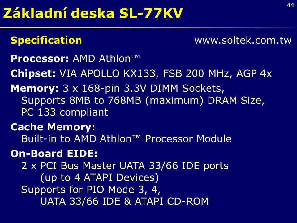 44 Základní deska SL-77KV Specification www.soltek.com.tw Processor: AMD Athlon™ Chipset: VIA APOLLO KX133, FSB 200 MHz, AGP 4x Memory: 3 x 168-pin 3.