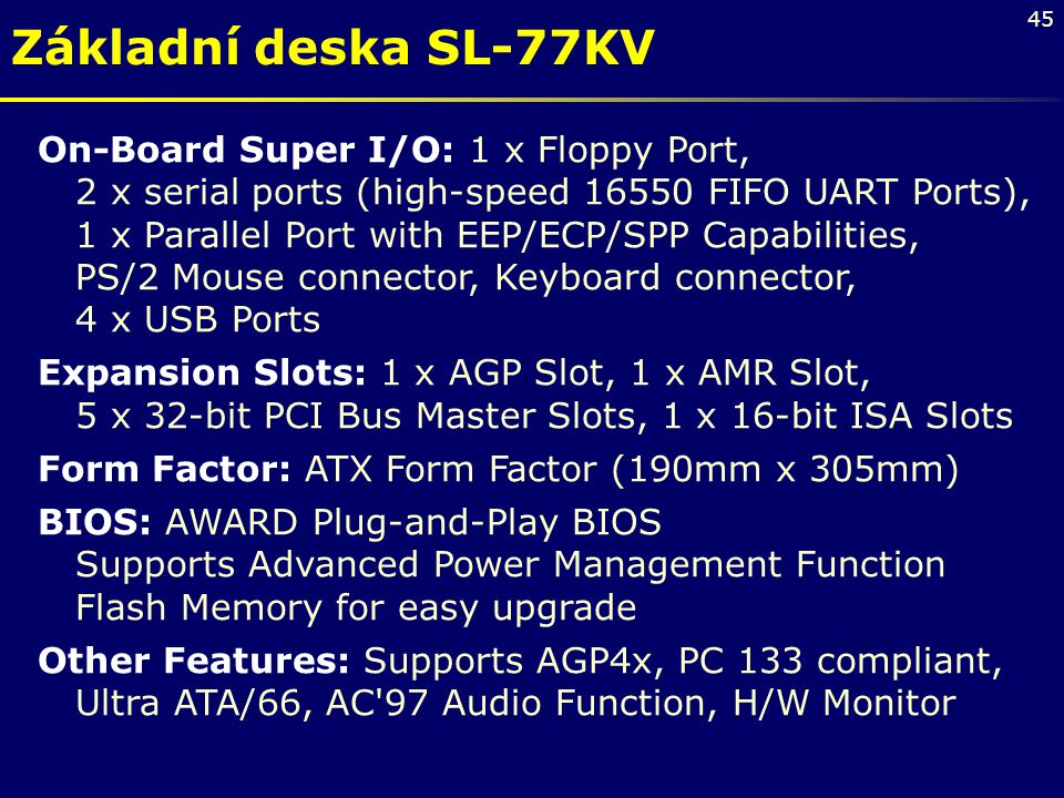 45 On-Board Super I/O: 1 x Floppy Port, 2 x serial ports (high-speed 16550 FIFO UART Ports), 1 x Parallel Port with EEP/ECP/SPP Capabilities, PS/2 Mou