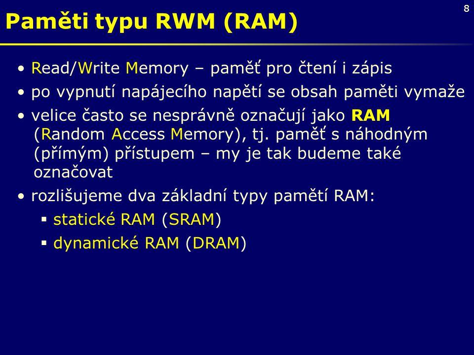 8 Paměti typu RWM (RAM) Read/Write Memory – paměť pro čtení i zápis po vypnutí napájecího napětí se obsah paměti vymaže velice často se nesprávně ozna