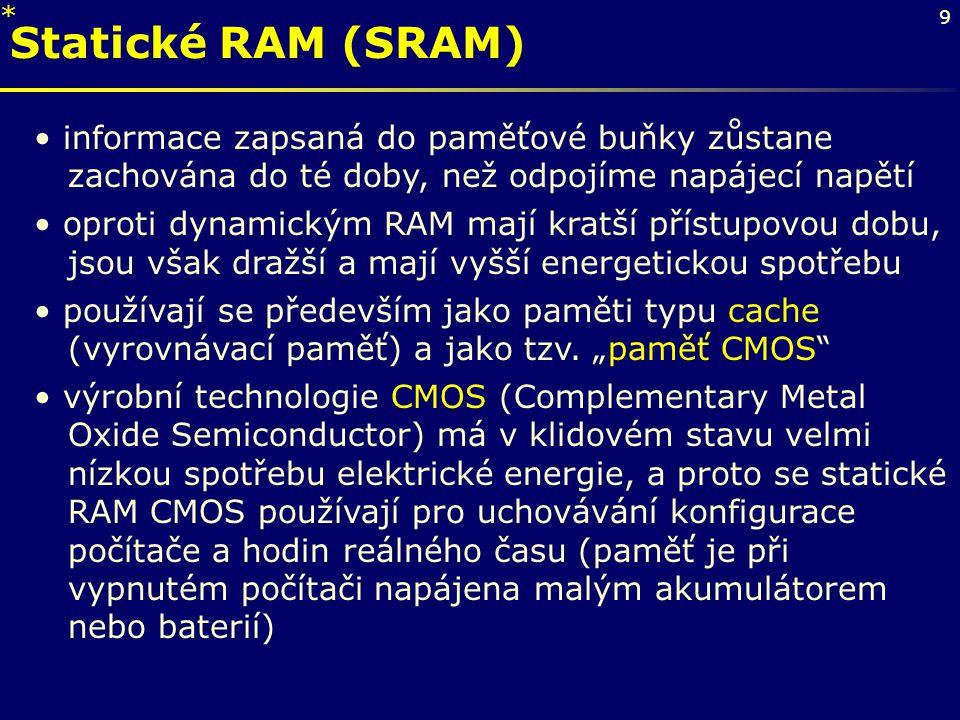 9 Statické RAM (SRAM) informace zapsaná do paměťové buňky zůstane zachována do té doby, než odpojíme napájecí napětí oproti dynamickým RAM mají kratší