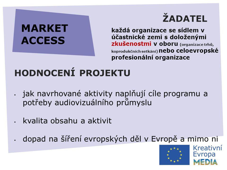 ŽADATEL HODNOCENÍ PROJEKTU  jak navrhované aktivity naplňují cíle programu a potřeby audiovizuálního průmyslu  kvalita obsahu a aktivit  dopad na šíření evropských děl v Evropě a mimo ni MARKET ACCESS každá organizace se sídlem v účastnické zemi s doloženými zkušenostmi v oboru (organizace trhů, koprodukčních setkání) nebo celoevropské profesionální organizace