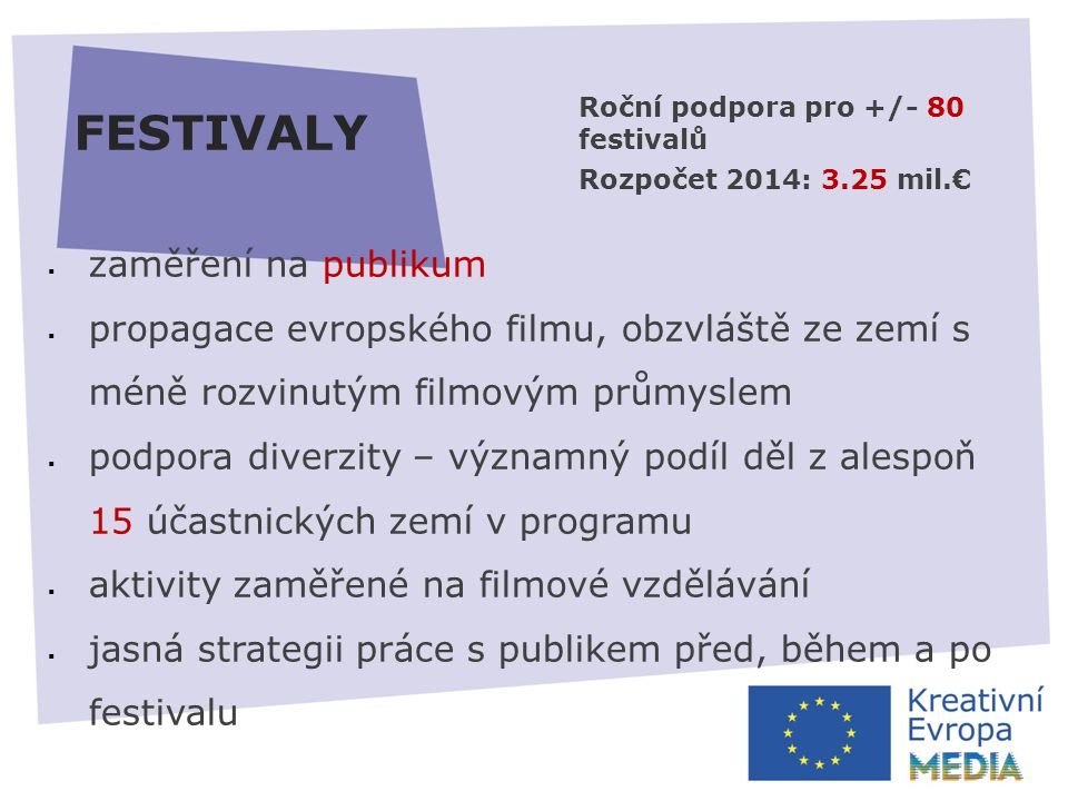 FESTIVALY  zaměření na publikum  propagace evropského filmu, obzvláště ze zemí s méně rozvinutým filmovým průmyslem  podpora diverzity – významný podíl děl z alespoň 15 účastnických zemí v programu  aktivity zaměřené na filmové vzdělávání  jasná strategii práce s publikem před, během a po festivalu Roční podpora pro +/- 80 festivalů Rozpočet 2014: 3.25 mil.€