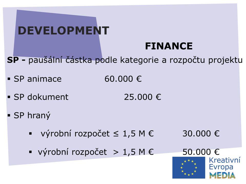 DEVELOPMENT SP - paušální částka podle kategorie a rozpočtu projektu  SP animace60.000 €  SP dokument25.000 €  SP hraný  výrobní rozpočet ≤ 1,5 M € 30.000 €  výrobní rozpočet > 1,5 M €50.000 € FINANCE