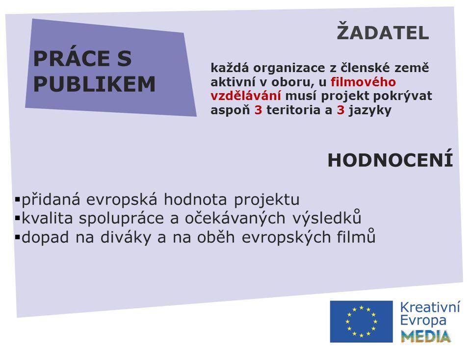 PRÁCE S PUBLIKEM HODNOCENÍ  přidaná evropská hodnota projektu  kvalita spolupráce a očekávaných výsledků  dopad na diváky a na oběh evropských filmů ŽADATEL každá organizace z členské země aktivní v oboru, u filmového vzdělávání musí projekt pokrývat aspoň 3 teritoria a 3 jazyky