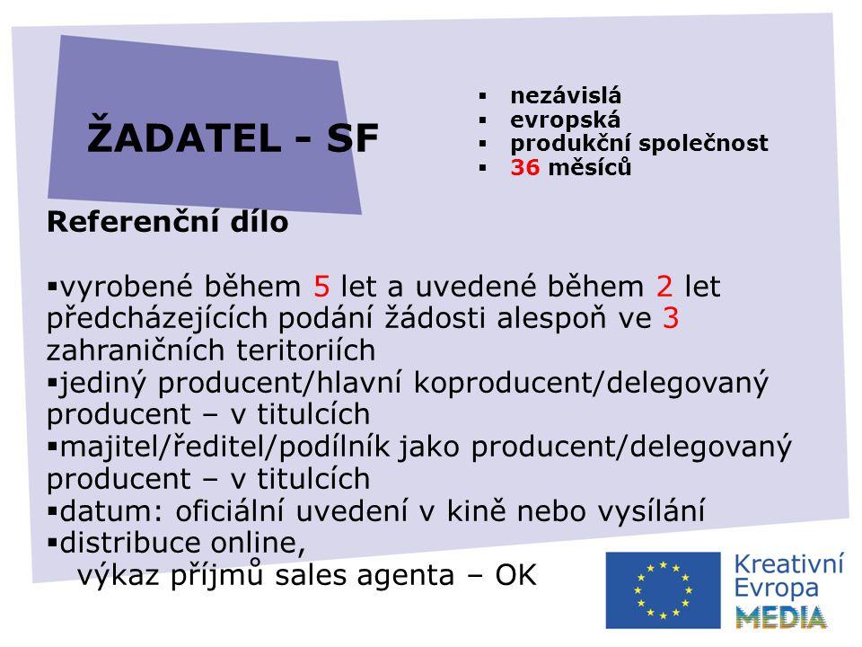 ŽADATEL - SF Referenční dílo  vyrobené během 5 let a uvedené během 2 let předcházejících podání žádosti alespoň ve 3 zahraničních teritoriích  jediný producent/hlavní koproducent/delegovaný producent – v titulcích  majitel/ředitel/podílník jako producent/delegovaný producent – v titulcích  datum: oficiální uvedení v kině nebo vysílání  distribuce online, výkaz příjmů sales agenta – OK  nezávislá  evropská  produkční společnost  36 měsíců