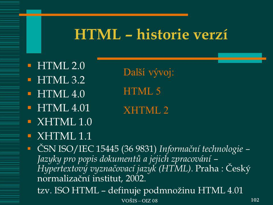102 HTML – historie verzí  HTML 2.0  HTML 3.2  HTML 4.0  HTML 4.01  XHTML 1.0  XHTML 1.1  ČSN ISO/IEC 15445 (36 9831) Informační technologie –