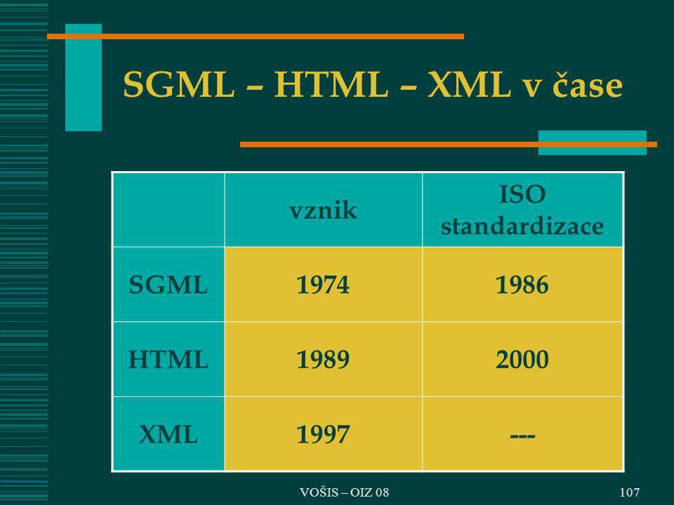 VOŠIS – OIZ 08 SGML – HTML – XML v čase vznik ISO standardizace SGML19741986 HTML19892000 XML1997--- 107
