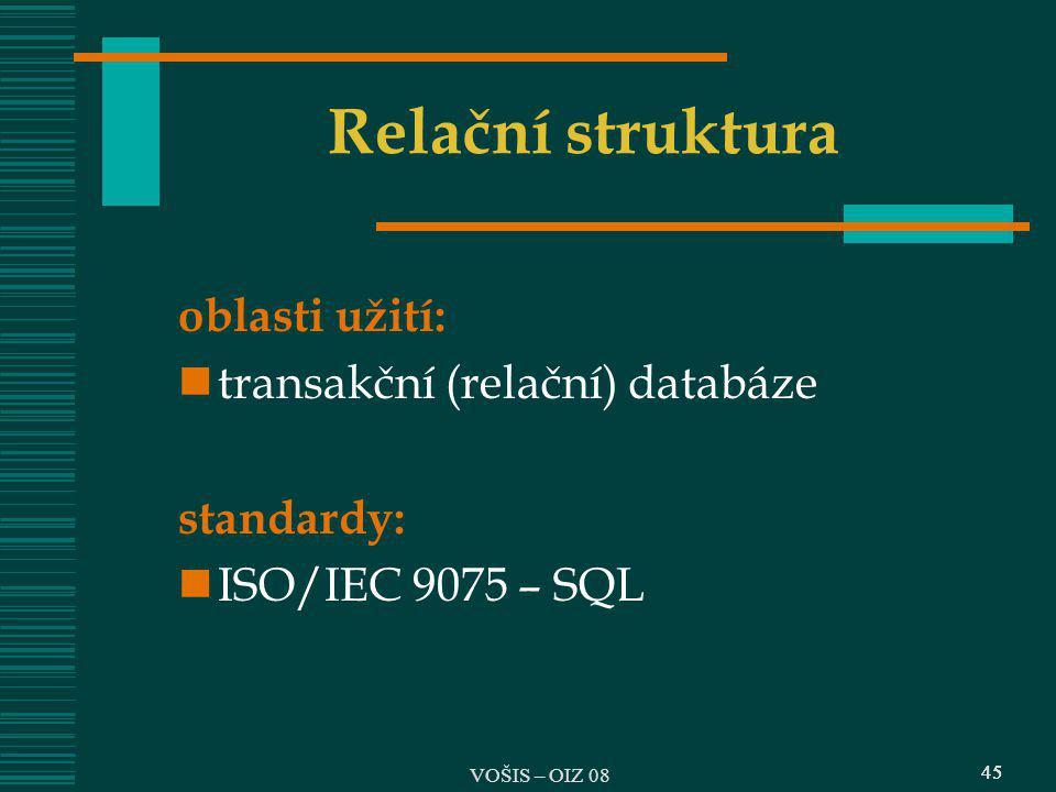 45 Relační struktura oblasti užití: transakční (relační) databáze standardy: ISO/IEC 9075 – SQL 45 VOŠIS – OIZ 08