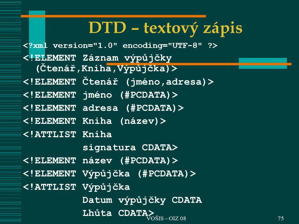 DTD – textový zápis <!ATTLIST Kniha signatura CDATA> <!ATTLIST Výpůjčka Datum výpůjčky CDATA Lhůta CDATA> 75VOŠIS – OIZ 08