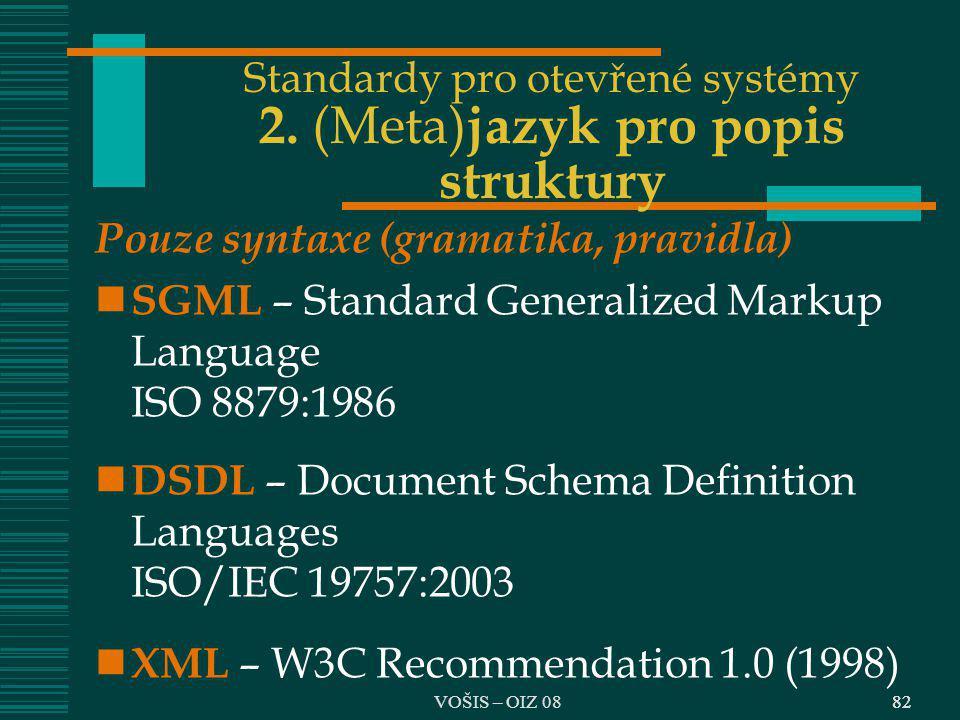 82 Standardy pro otevřené systémy 2. (Meta) jazyk pro popis struktury Pouze syntaxe (gramatika, pravidla) SGML – Standard Generalized Markup Language