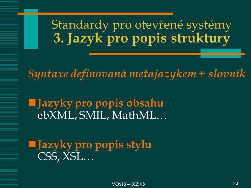 83 Standardy pro otevřené systémy 3. Jazyk pro popis struktury Syntaxe definovaná metajazykem + slovník Jazyky pro popis obsahu ebXML, SMIL, MathML 