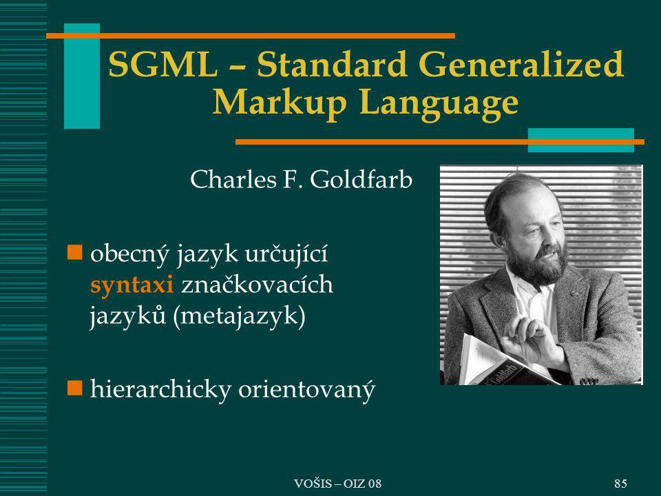 VOŠIS – OIZ 08 SGML – Standard Generalized Markup Language Charles F. Goldfarb obecný jazyk určující syntaxi značkovacích jazyků (metajazyk) hierarchi