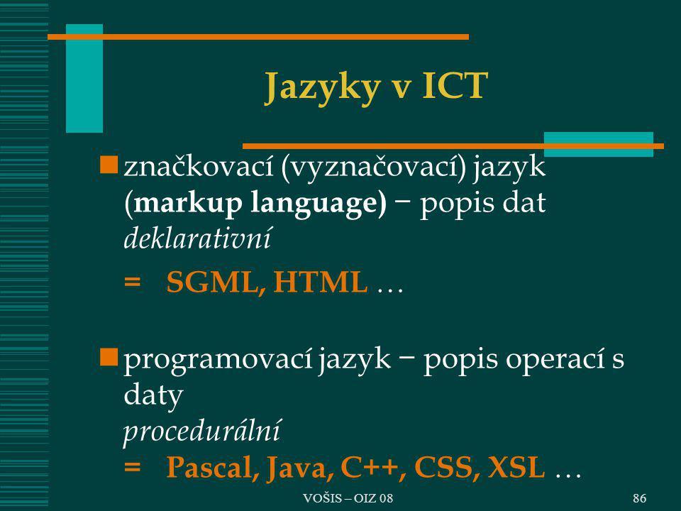 VOŠIS – OIZ 08 Jazyky v ICT značkovací (vyznačovací) jazyk ( markup language) − popis dat deklarativní =SGML, HTML  programovací jazyk − popis operac