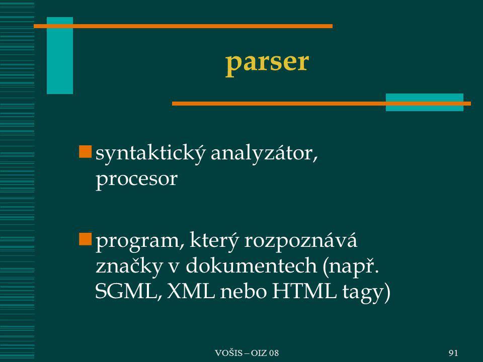 VOŠIS – OIZ 08 parser syntaktický analyzátor, procesor program, který rozpoznává značky v dokumentech (např. SGML, XML nebo HTML tagy) 91