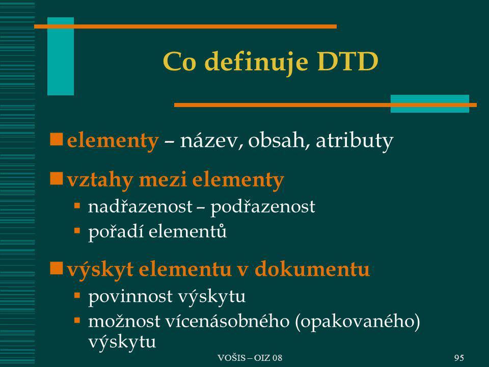 VOŠIS – OIZ 08 Co definuje DTD elementy – název, obsah, atributy vztahy mezi elementy  nadřazenost – podřazenost  pořadí elementů výskyt elementu v
