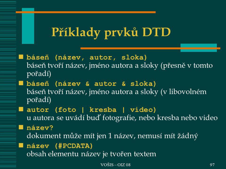 VOŠIS – OIZ 08 Příklady prvků DTD báseň (název, autor, sloka) báseň tvoří název, jméno autora a sloky (přesně v tomto pořadí) báseň (název & autor & s
