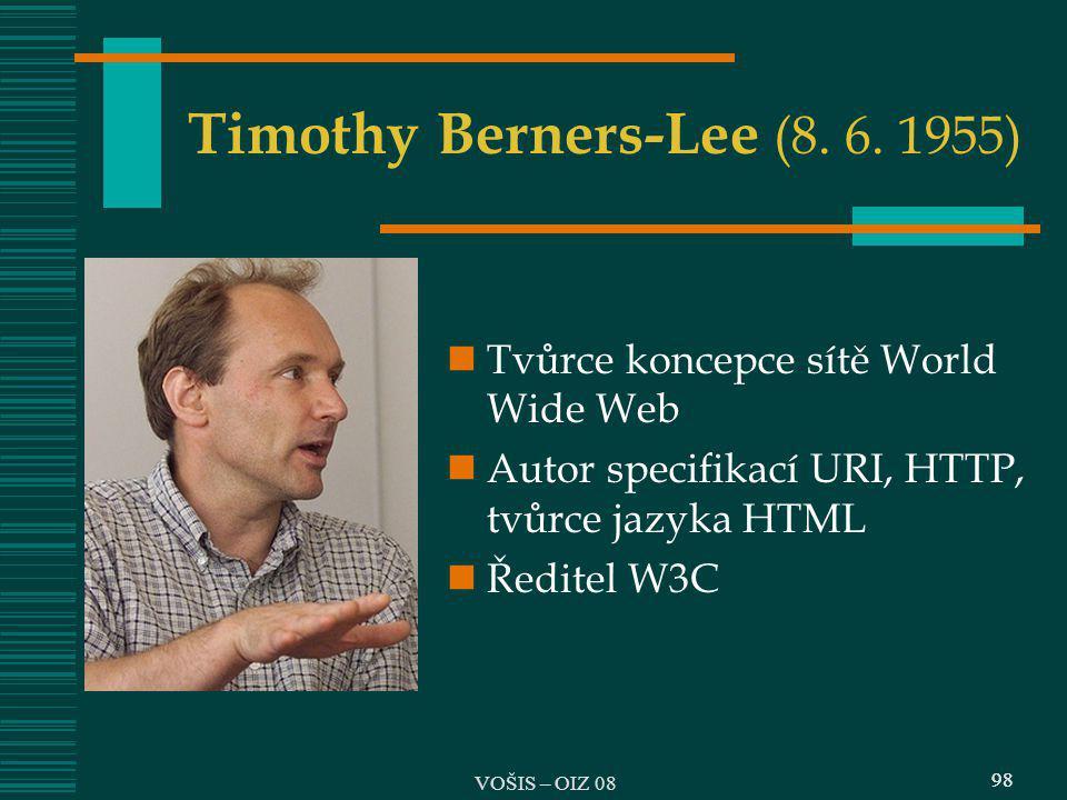 98 Timothy Berners-Lee (8. 6. 1955) Tvůrce koncepce sítě World Wide Web Autor specifikací URI, HTTP, tvůrce jazyka HTML Ředitel W3C 98 VOŠIS – OIZ 08