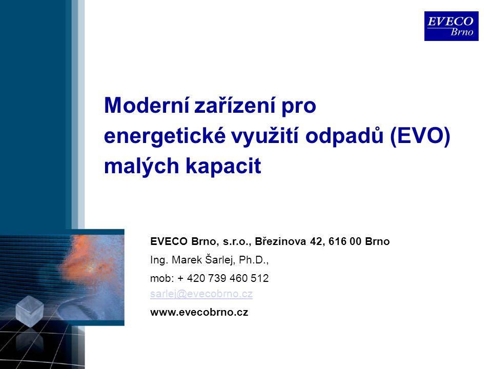 Moderní zařízení pro energetické využití odpadů (EVO) malých kapacit EVECO Brno, s.r.o., Březinova 42, 616 00 Brno Ing. Marek Šarlej, Ph.D., mob: + 42