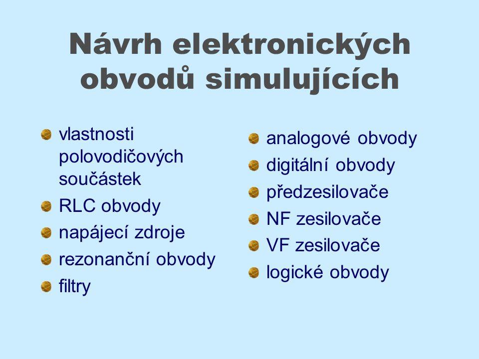 Návrh elektronických obvodů simulujících vlastnosti polovodičových součástek RLC obvody napájecí zdroje rezonanční obvody filtry analogové obvody digitální obvody předzesilovače NF zesilovače VF zesilovače logické obvody