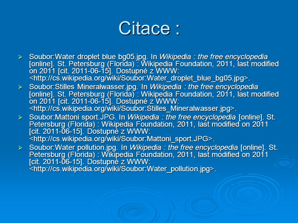 Citace :  Soubor:Water droplet blue bg05.jpg. In Wikipedia : the free encyclopedia [online]. St. Petersburg (Florida) : Wikipedia Foundation, 2011, l