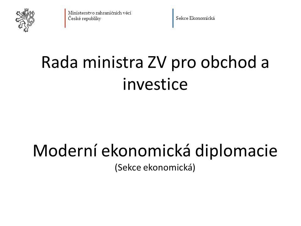 Ministerstvo zahraničních věcí České republiky Sekce Ekonomická Plán prezentace Proč potřebujeme moderní ekonomickou diplomacii Moderní ekonomická diplomacie a konkurenceschopnost Moderní ekonomická diplomacie – nové nástroje Nastavení moderní ekonomické diplomacie Moderní ekonomická diplomacie - odečet