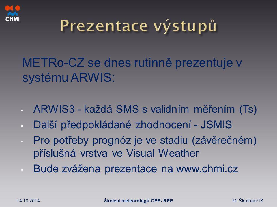 CHMI METRo-CZ se dnes rutinně prezentuje v systému ARWIS: ARWIS3 - každá SMS s validním měřením (Ts) Další předpokládané zhodnocení - JSMIS Pro potřeby prognóz je ve stadiu (závěrečném) příslušná vrstva ve Visual Weather Bude zvážena prezentace na www.chmi.cz 14.10.2014M.