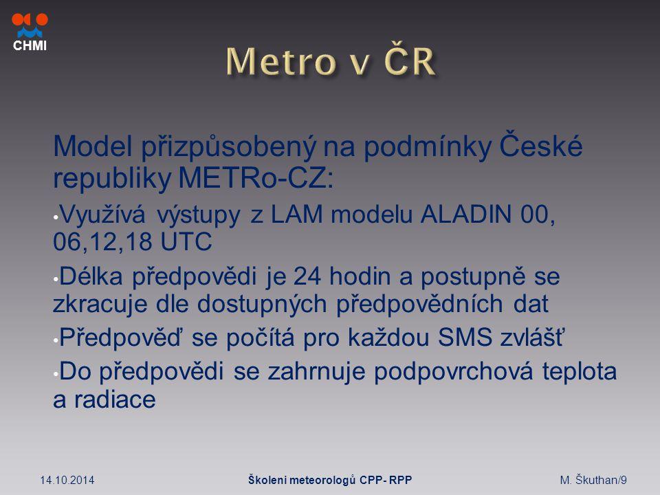 CHMI Model přizpůsobený na podmínky České republiky METRo-CZ: Využívá výstupy z LAM modelu ALADIN 00, 06,12,18 UTC Délka předpovědi je 24 hodin a postupně se zkracuje dle dostupných předpovědních dat Předpověď se počítá pro každou SMS zvlášť Do předpovědi se zahrnuje podpovrchová teplota a radiace 14.10.2014M.