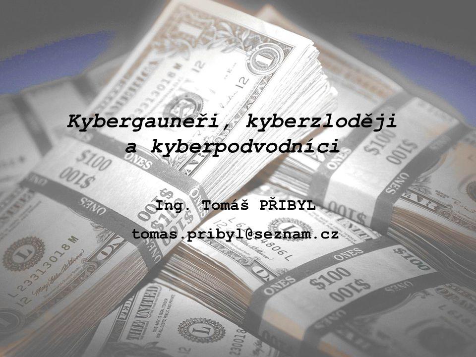 Kybergauneři, kyberzloději a kyberpodvodníci Ing. Tomáš PŘIBYL tomas.pribyl@seznam.cz