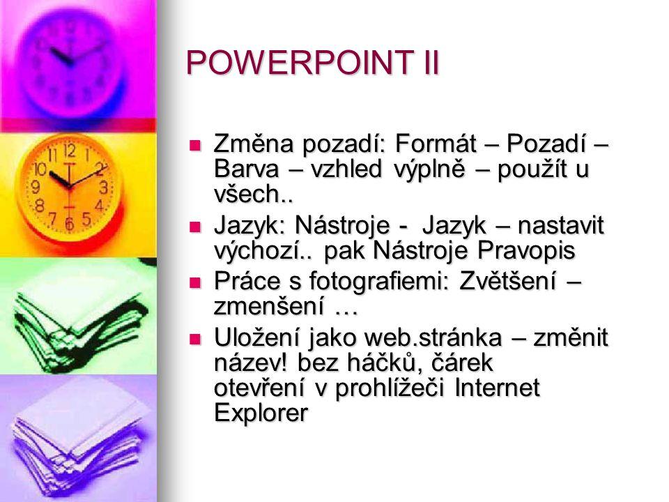 POWERPOINT II Změna pozadí: Formát – Pozadí – Barva – vzhled výplně – použít u všech.. Změna pozadí: Formát – Pozadí – Barva – vzhled výplně – použít
