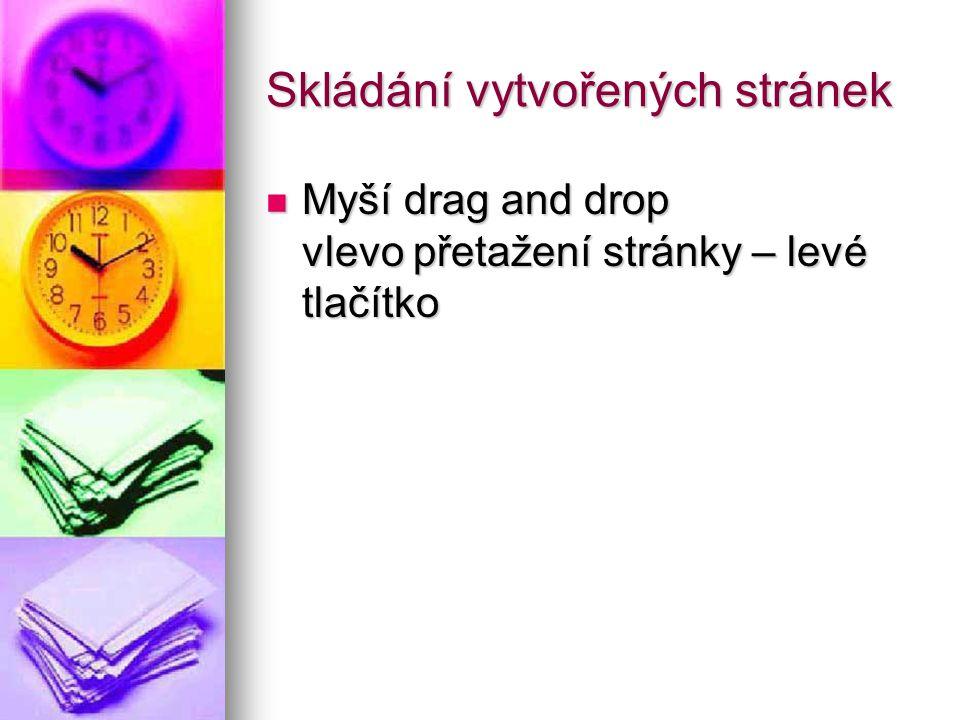 Skládání vytvořených stránek Myší drag and drop vlevo přetažení stránky – levé tlačítko Myší drag and drop vlevo přetažení stránky – levé tlačítko