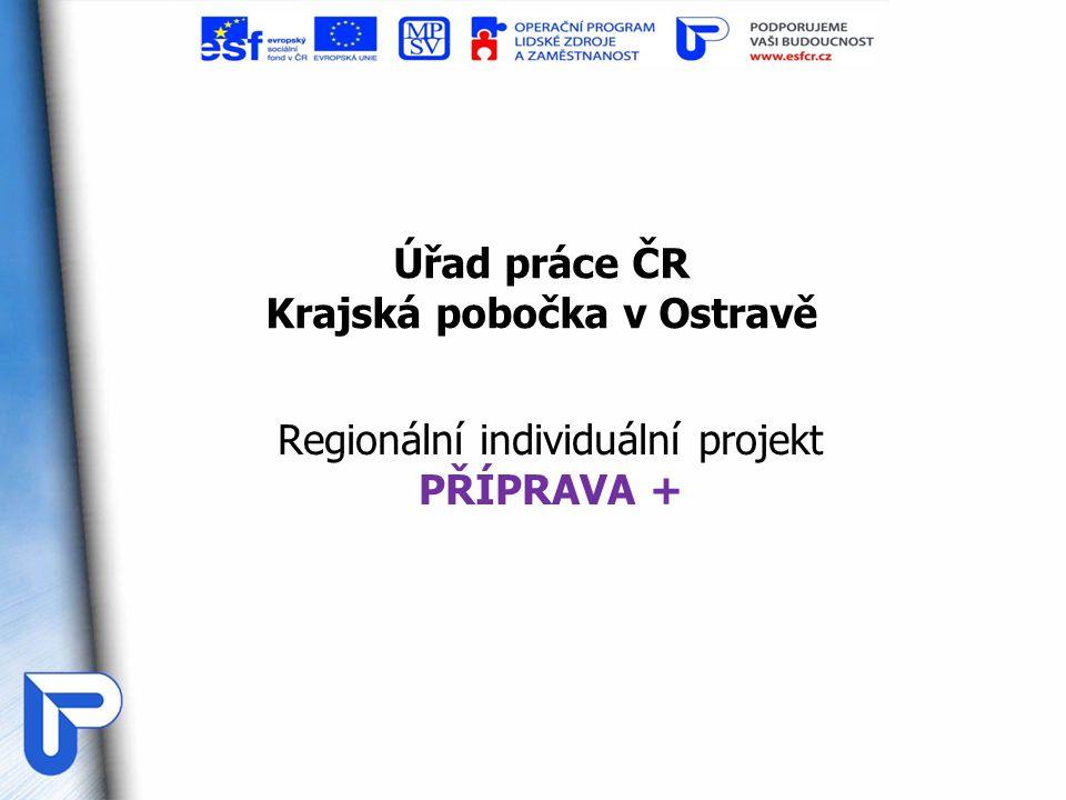 Úřad práce ČR Krajská pobočka v Ostravě Regionální individuální projekt PŘÍPRAVA +
