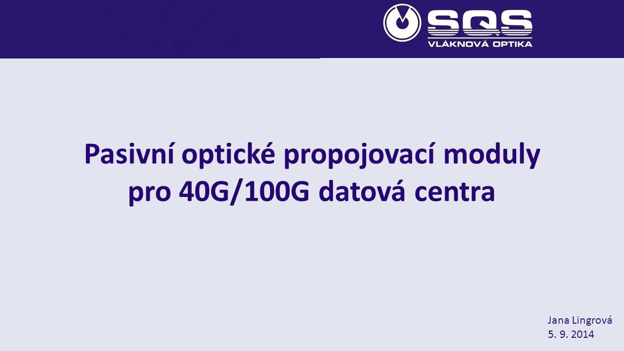 Pasivní optické propojovací moduly pro 40G/100G datová centra Jana Lingrová 5. 9. 2014