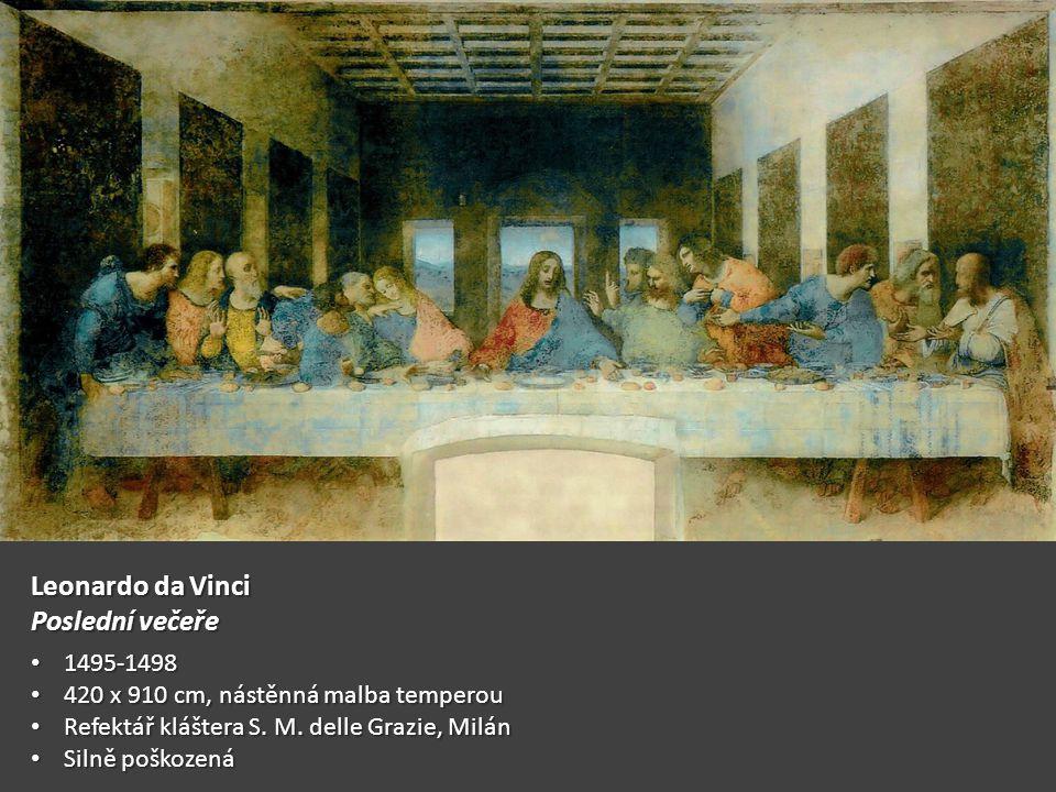 Leonardo da Vinci Poslední večeře 1495-1498 1495-1498 420 x 910 cm, nástěnná malba temperou 420 x 910 cm, nástěnná malba temperou Refektář kláštera S.
