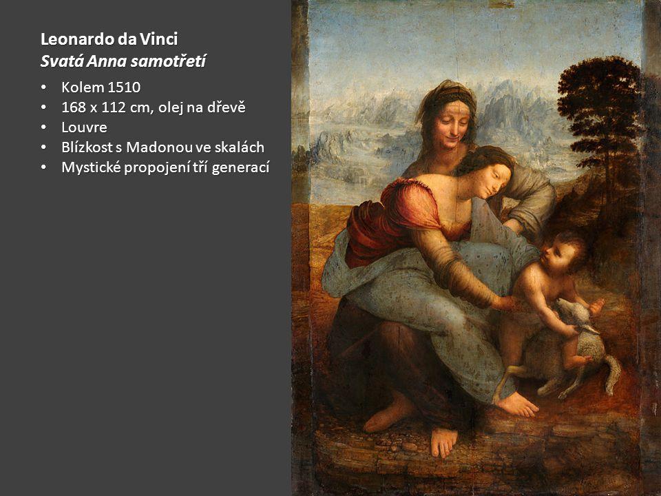 Leonardo da Vinci Svatá Anna samotřetí Kolem 1510 Kolem 1510 168 x 112 cm, olej na dřevě 168 x 112 cm, olej na dřevě Louvre Louvre Blízkost s Madonou ve skalách Blízkost s Madonou ve skalách Mystické propojení tří generací Mystické propojení tří generací