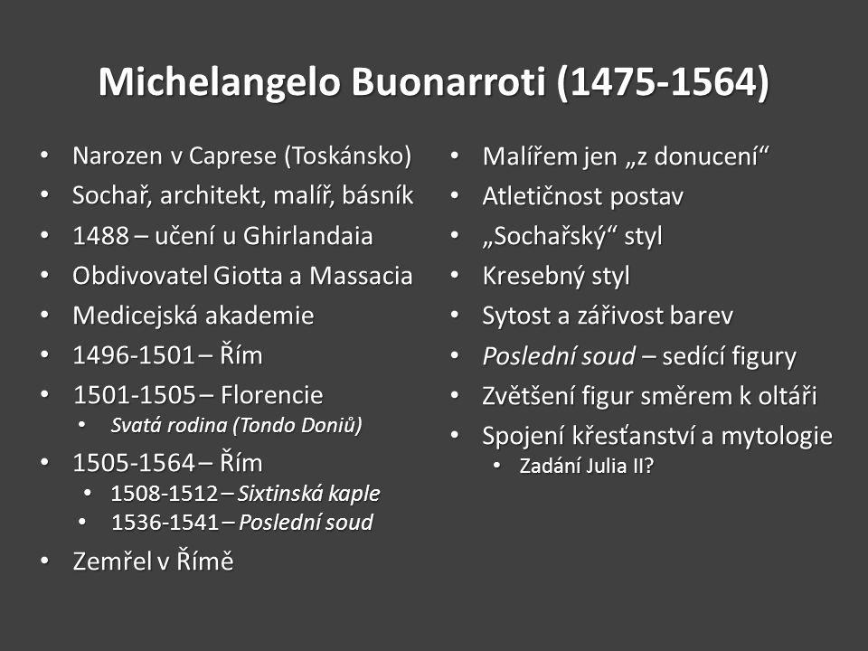 """Michelangelo Buonarroti (1475-1564) Narozen v Caprese (Toskánsko) Narozen v Caprese (Toskánsko) Sochař, architekt, malíř, básník Sochař, architekt, malíř, básník 1488 – učení u Ghirlandaia 1488 – učení u Ghirlandaia Obdivovatel Giotta a Massacia Obdivovatel Giotta a Massacia Medicejská akademie Medicejská akademie 1496-1501 – Řím 1496-1501 – Řím 1501-1505 – Florencie 1501-1505 – Florencie Svatá rodina (Tondo Doniů) Svatá rodina (Tondo Doniů) 1505-1564 – Řím 1505-1564 – Řím 1508-1512 – Sixtinská kaple 1508-1512 – Sixtinská kaple 1536-1541 – Poslední soud 1536-1541 – Poslední soud Zemřel v Římě Zemřel v Římě Malířem jen """"z donucení Malířem jen """"z donucení Atletičnost postav Atletičnost postav """"Sochařský styl """"Sochařský styl Kresebný styl Kresebný styl Sytost a zářivost barev Sytost a zářivost barev Poslední soud – sedící figury Poslední soud – sedící figury Zvětšení figur směrem k oltáři Zvětšení figur směrem k oltáři Spojení křesťanství a mytologie Spojení křesťanství a mytologie Zadání Julia II."""