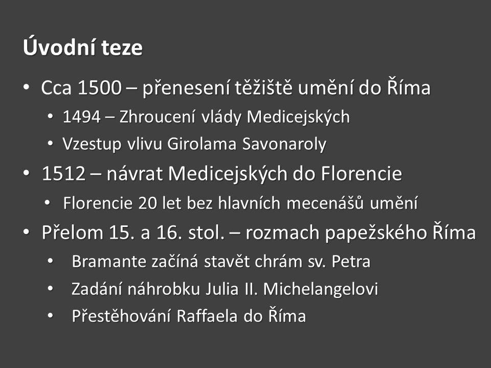 Úvodní teze 1500 – přenesení těžiště umění do Říma Cca 1500 – přenesení těžiště umění do Říma 1494 – Zhroucení vlády Medicejských 1494 – Zhroucení vlády Medicejských Vzestup vlivu Girolama Savonaroly Vzestup vlivu Girolama Savonaroly 1512 – návrat Medicejských do Florencie 1512 – návrat Medicejských do Florencie Florencie 20 let bez hlavních mecenášů umění Florencie 20 let bez hlavních mecenášů umění Přelom 15.