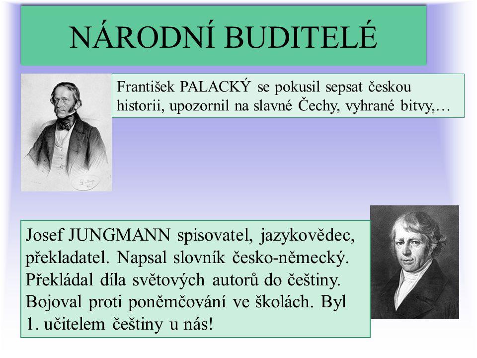 NÁRODNÍ BUDITELÉ František PALACKÝ se pokusil sepsat českou historii, upozornil na slavné Čechy, vyhrané bitvy,… Josef JUNGMANN spisovatel, jazykovědec, překladatel.