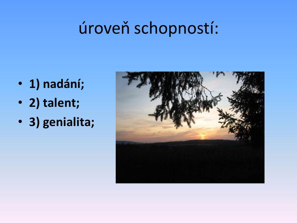 úroveň schopností: 1) nadání; 2) talent; 3) genialita;