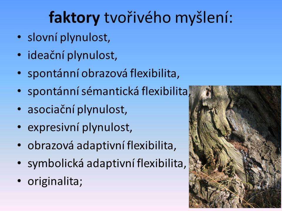 faktory tvořivého myšlení: slovní plynulost, ideační plynulost, spontánní obrazová flexibilita, spontánní sémantická flexibilita, asociační plynulost, expresivní plynulost, obrazová adaptivní flexibilita, symbolická adaptivní flexibilita, originalita;