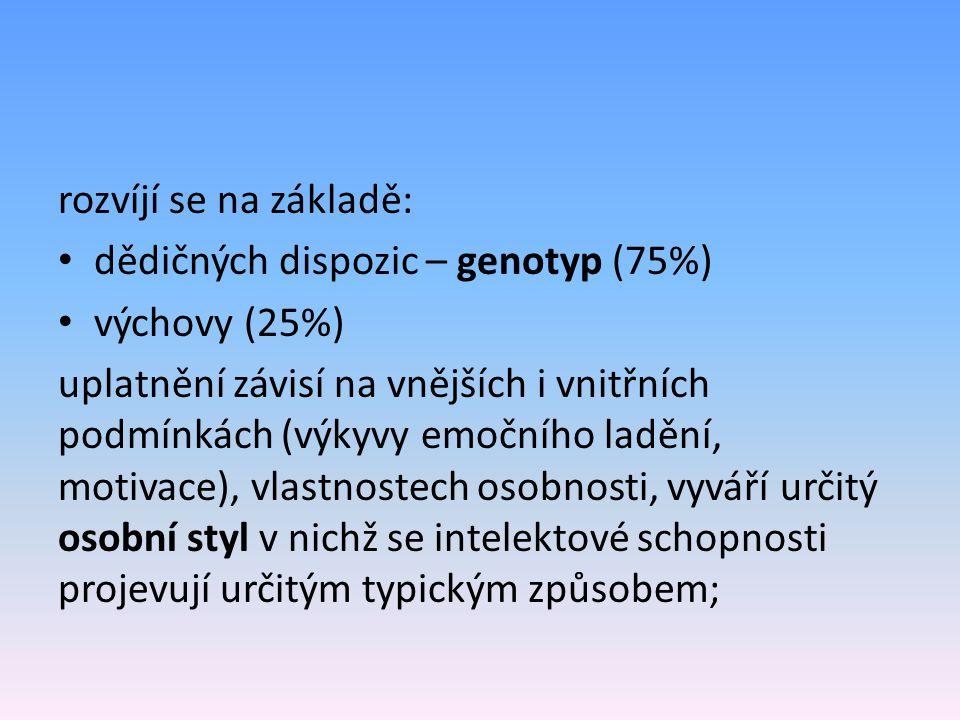 rozvíjí se na základě: dědičných dispozic – genotyp (75%) výchovy (25%) uplatnění závisí na vnějších i vnitřních podmínkách (výkyvy emočního ladění, motivace), vlastnostech osobnosti, vyváří určitý osobní styl v nichž se intelektové schopnosti projevují určitým typickým způsobem;